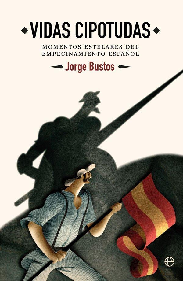 Vidas cipotudas - Momentos estelares del empecinamiento español - Jorge Bustos